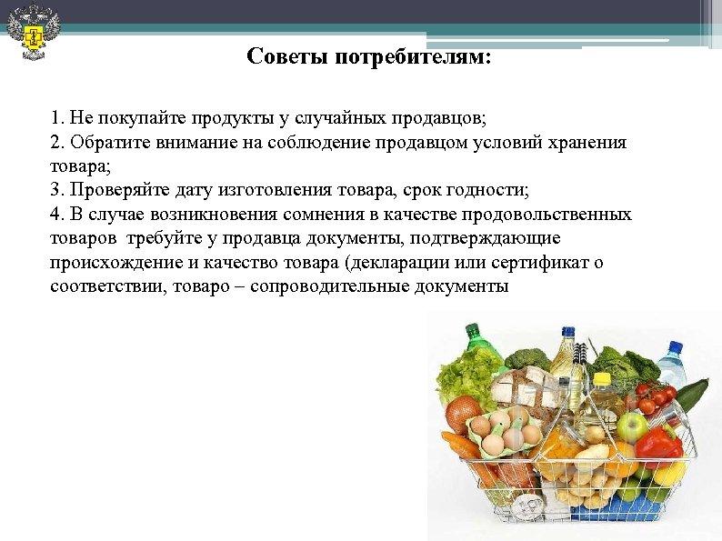 Советы потребителям: 1. Не покупайте продукты у случайных продавцов; 2. Обратите внимание на соблюдение