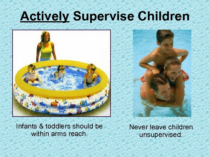 Actively Supervise Children Infants & toddlers should be within arms reach. Never leave children