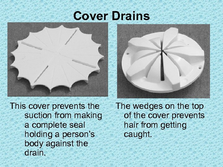 Cover Drains This cover prevents the suction from making a complete seal holding a