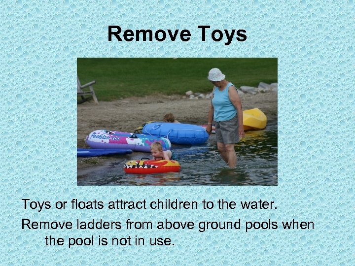 Remove Toys or floats attract children to the water. Remove ladders from above ground