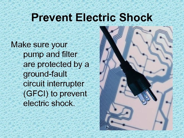 Prevent Electric Shock Make sure your pump and filter are protected by a ground-fault