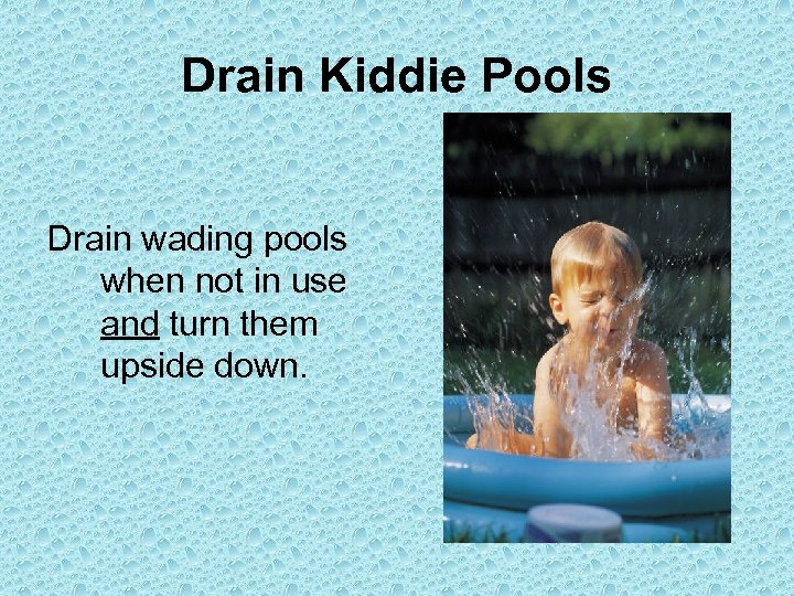Drain Kiddie Pools Drain wading pools when not in use and turn them upside