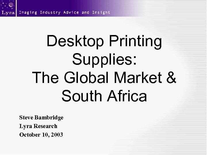 Desktop Printing Supplies: The Global Market & South Africa Steve Bambridge Lyra Research October