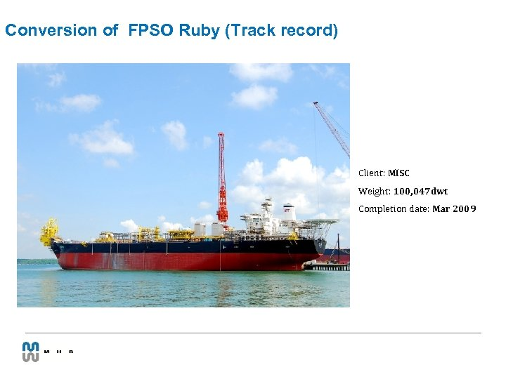 Conversion of FPSO Ruby (Track record) Client: MISC Weight: 100, 047 dwt Completion date: