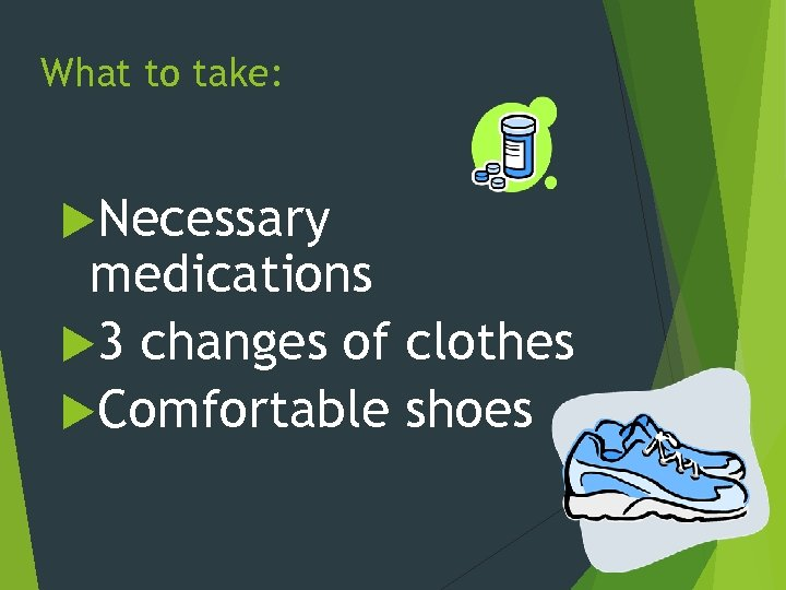 What to take: Necessary medications 3 changes of clothes Comfortable shoes
