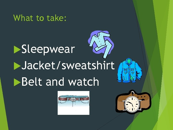 What to take: Sleepwear Jacket/sweatshirt Belt and watch