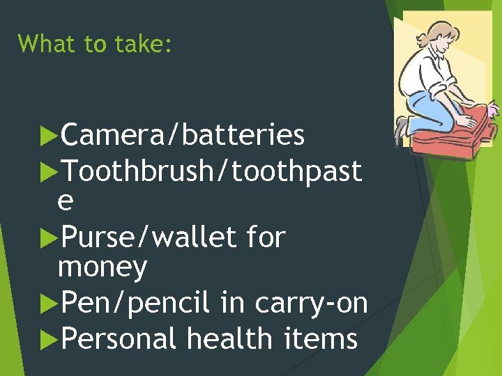 What to take: Camera/batteries Toothbrush/toothpast e Purse/wallet for money Pen/pencil in carry-on Personal health