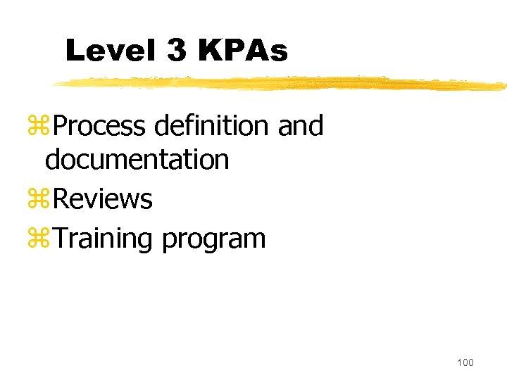 Level 3 KPAs z. Process definition and documentation z. Reviews z. Training program 100