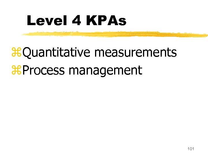 Level 4 KPAs z. Quantitative measurements z. Process management 101