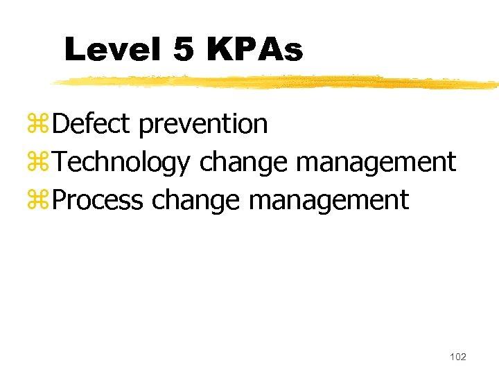 Level 5 KPAs z. Defect prevention z. Technology change management z. Process change management