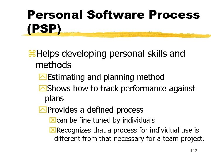 Personal Software Process (PSP) z. Helps developing personal skills and methods y. Estimating and