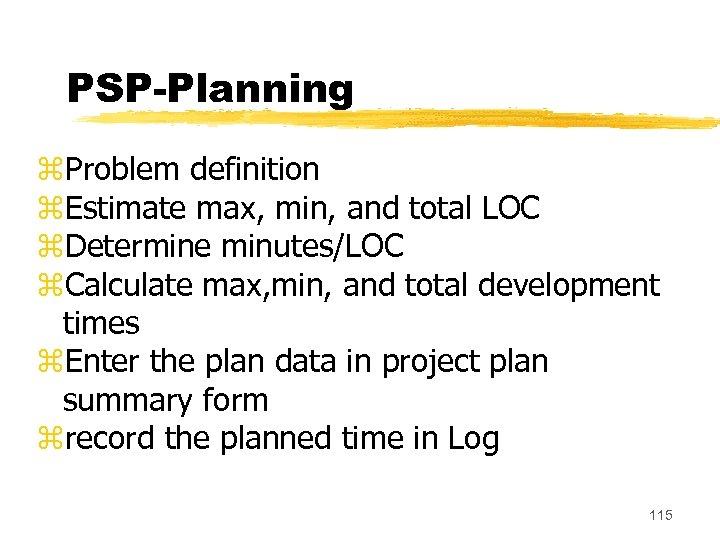 PSP-Planning z. Problem definition z. Estimate max, min, and total LOC z. Determine minutes/LOC