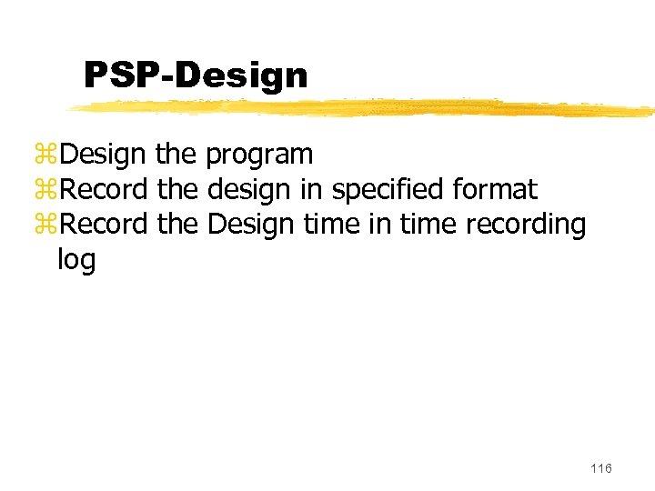 PSP-Design z. Design the program z. Record the design in specified format z. Record