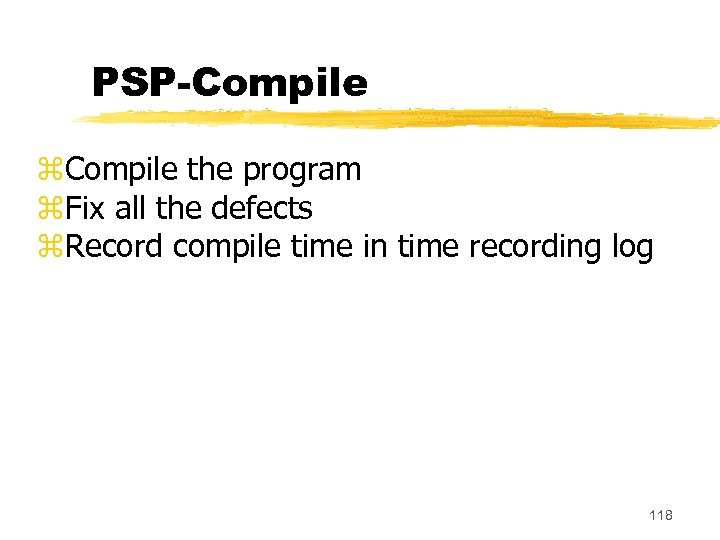 PSP-Compile z. Compile the program z. Fix all the defects z. Record compile time