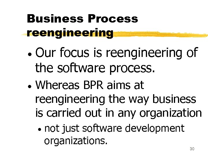 Business Process reengineering Our focus is reengineering of the software process. Whereas BPR aims