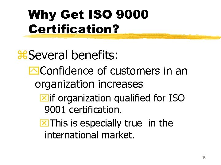 Why Get ISO 9000 Certification? z. Several benefits: y. Confidence of customers in an
