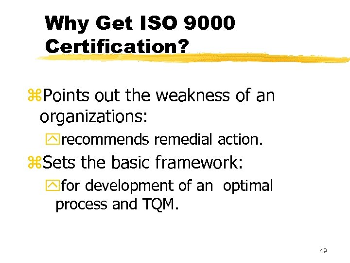 Why Get ISO 9000 Certification? z. Points out the weakness of an organizations: yrecommends