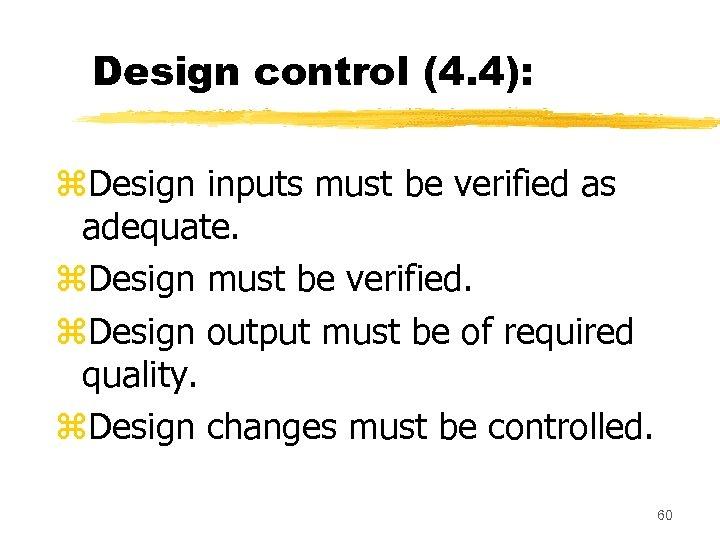 Design control (4. 4): z. Design inputs must be verified as adequate. z. Design