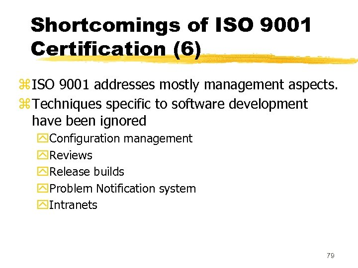 Shortcomings of ISO 9001 Certification (6) z ISO 9001 addresses mostly management aspects. z