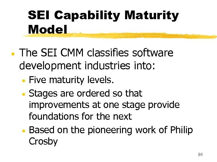 SEI Capability Maturity Model The SEI CMM classifies software development industries into: Five maturity
