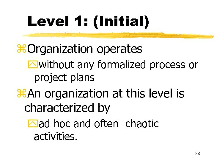 Level 1: (Initial) z. Organization operates ywithout any formalized process or project plans z.