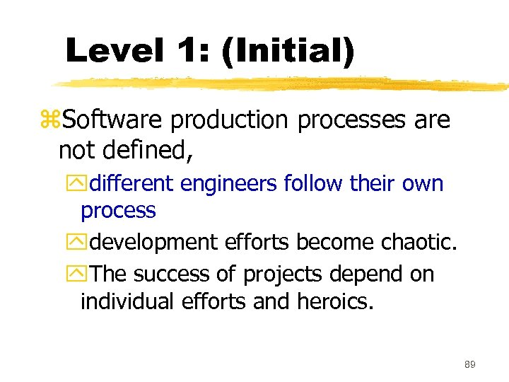 Level 1: (Initial) z. Software production processes are not defined, ydifferent engineers follow their