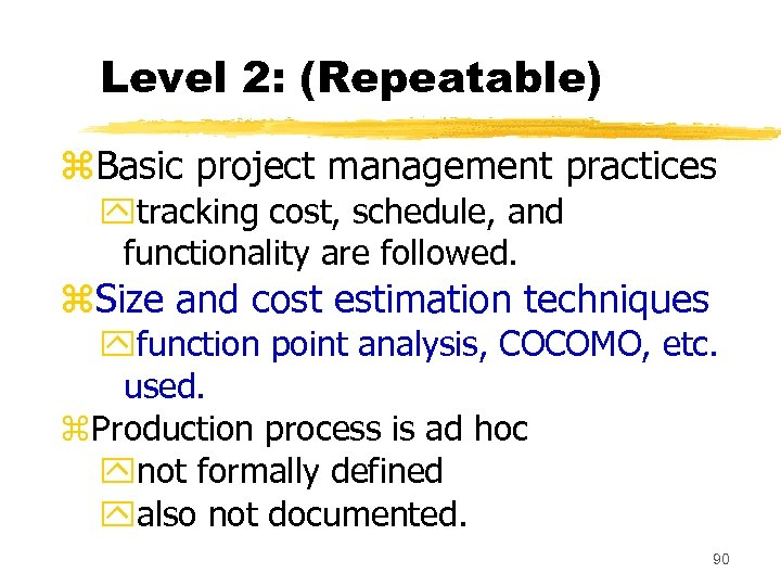 Level 2: (Repeatable) z. Basic project management practices ytracking cost, schedule, and functionality are