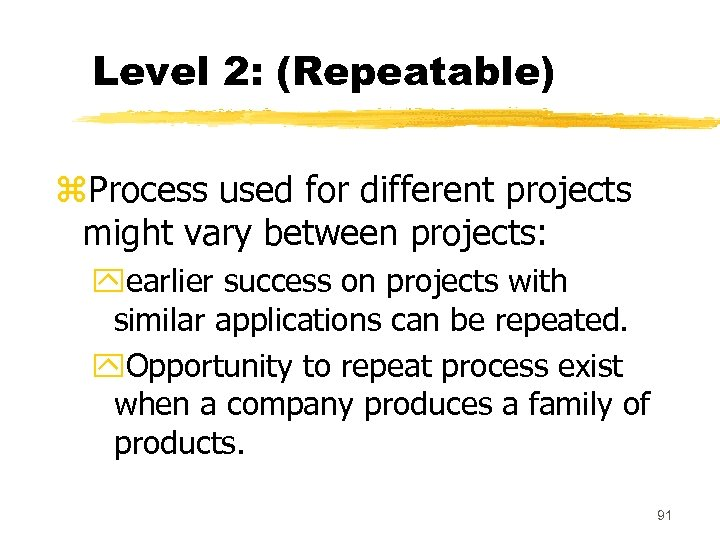 Level 2: (Repeatable) z. Process used for different projects might vary between projects: yearlier
