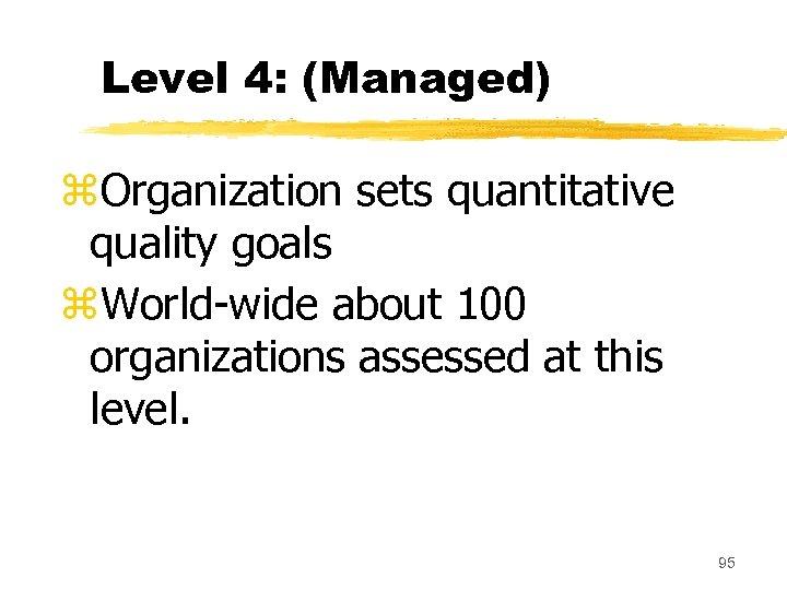 Level 4: (Managed) z. Organization sets quantitative quality goals z. World-wide about 100 organizations