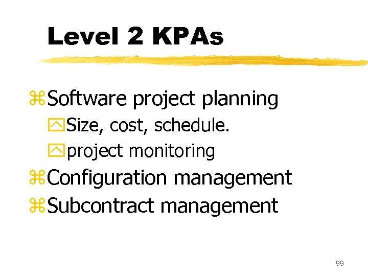 Level 2 KPAs z. Software project planning y. Size, cost, schedule. yproject monitoring z.
