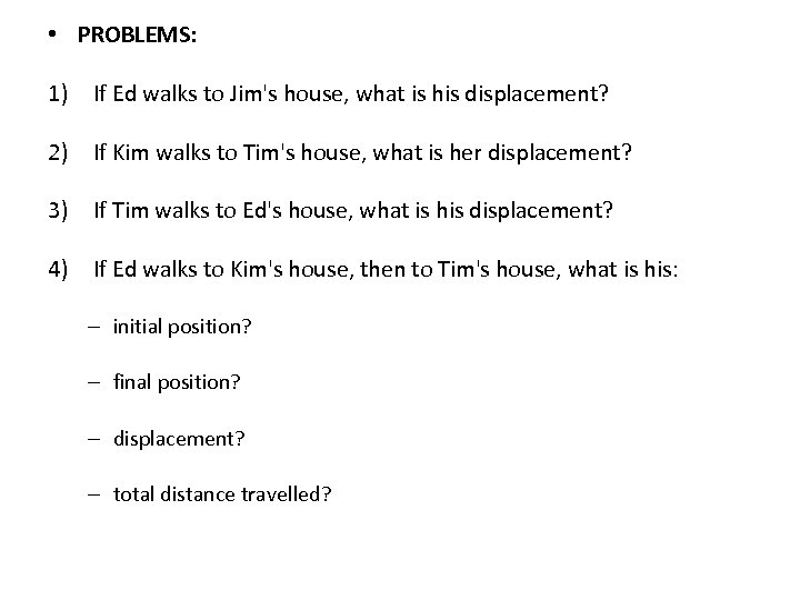 • PROBLEMS: 1) If Ed walks to Jim's house, what is his displacement?