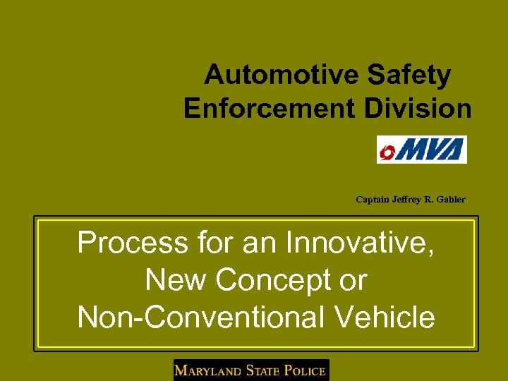 Automotive Safety Enforcement Division Captain Jeffrey R. Gahler Process for an Innovative, New Concept