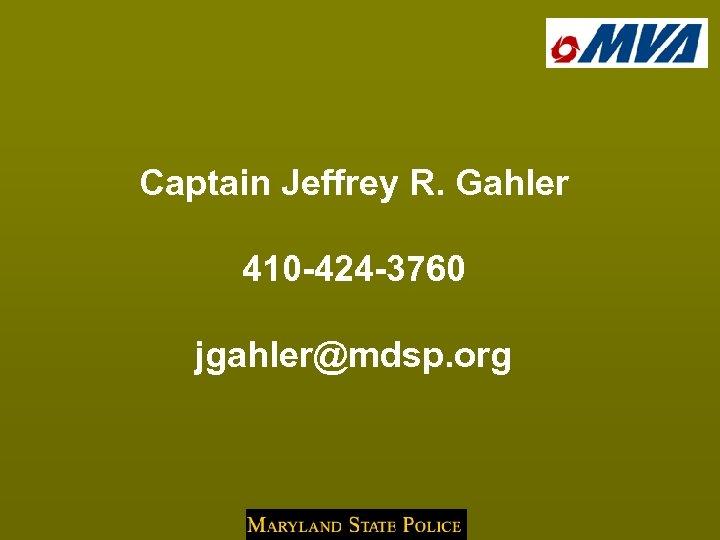 Captain Jeffrey R. Gahler 410 -424 -3760 jgahler@mdsp. org