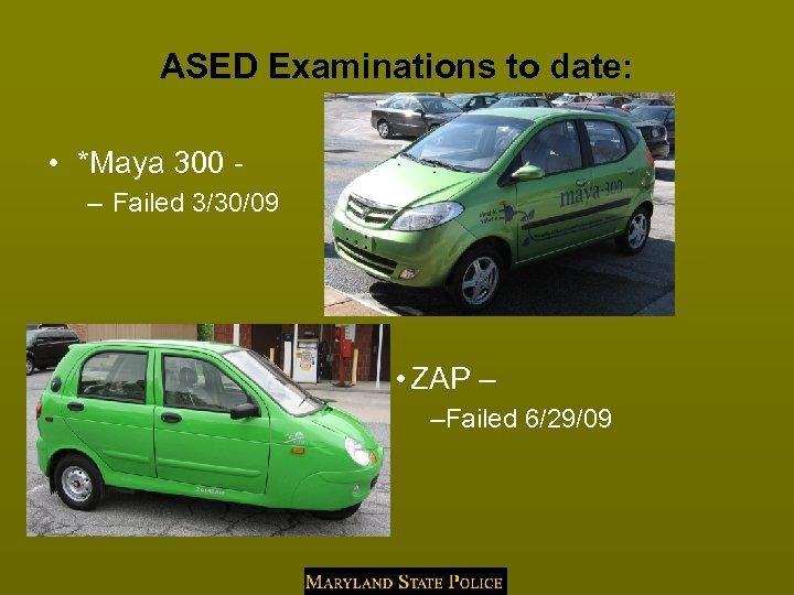 ASED Examinations to date: • *Maya 300 - – Failed 3/30/09 • ZAP –