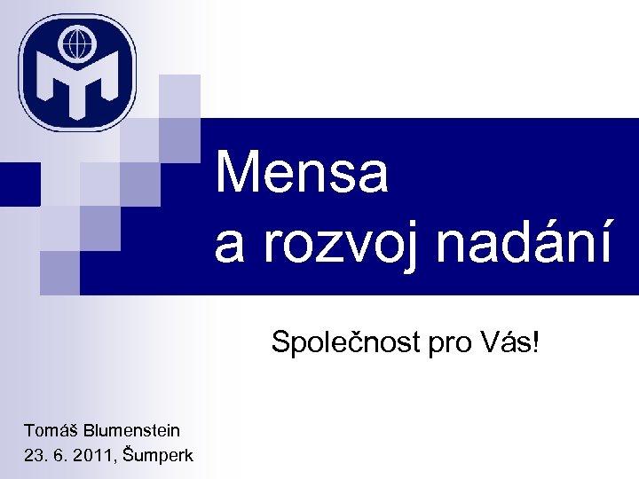 Mensa a rozvoj nadání Společnost pro Vás! Tomáš Blumenstein 23. 6. 2011, Šumperk