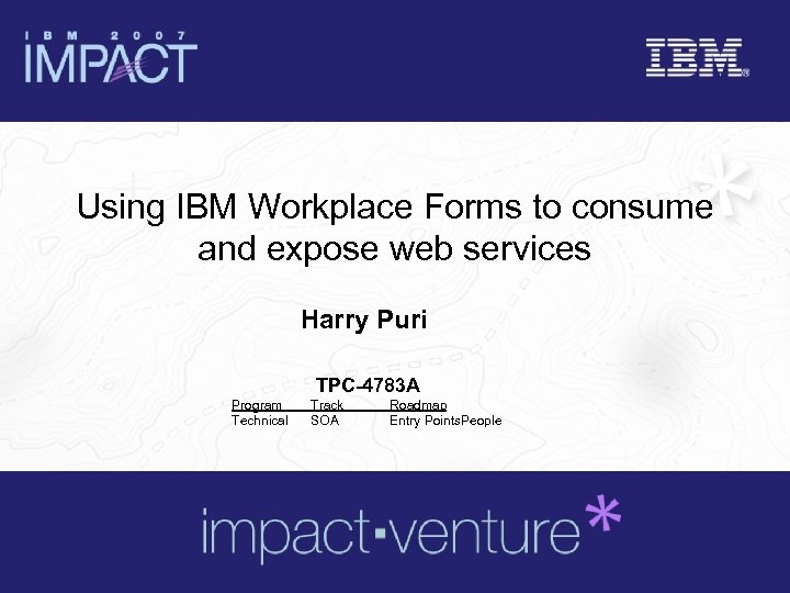 Using IBM Workplace Forms to consume and expose web services Harry Puri TPC-4783 A