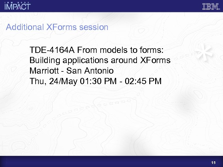 Additional XForms session TDE-4164 A From models to forms: Building applications around XForms Marriott