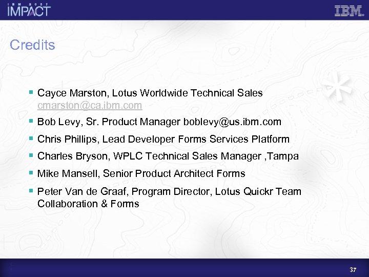 Credits § Cayce Marston, Lotus Worldwide Technical Sales cmarston@ca. ibm. com § § Bob