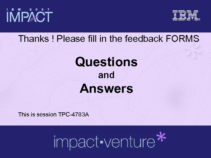 Thanks ! Please fill in the feedback FORMS Questions and Answers This is session