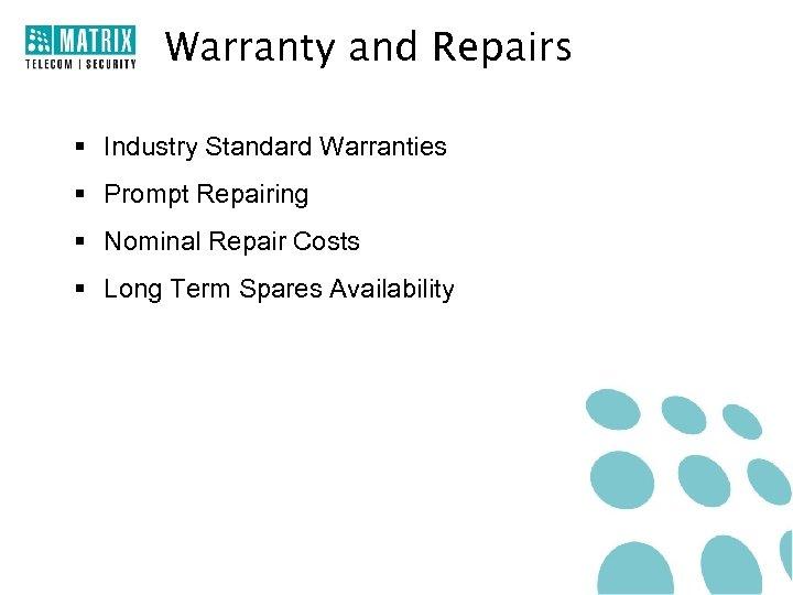 Warranty and Repairs § Industry Standard Warranties § Prompt Repairing § Nominal Repair Costs
