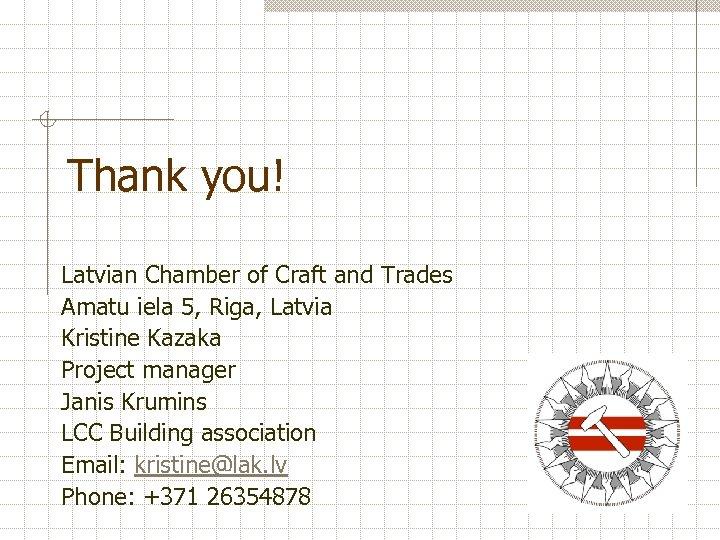 Thank you! Latvian Chamber of Craft and Trades Amatu iela 5, Riga, Latvia Kristine