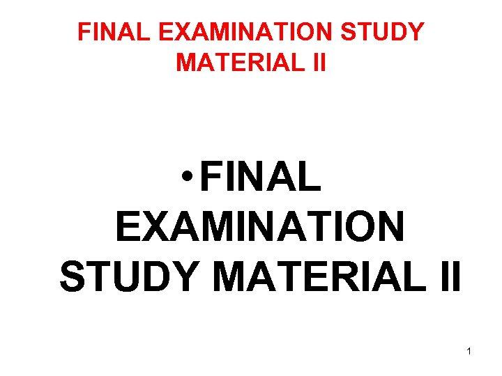 FINAL EXAMINATION STUDY MATERIAL II • FINAL EXAMINATION STUDY MATERIAL II 1