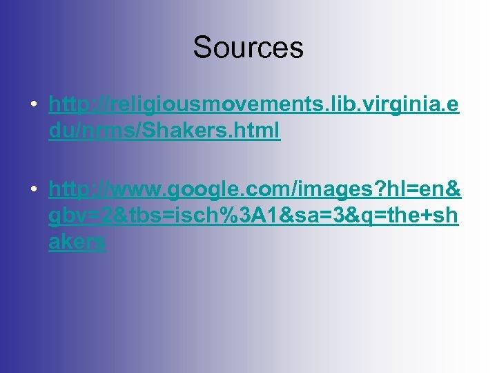 Sources • http: //religiousmovements. lib. virginia. e du/nrms/Shakers. html • http: //www. google. com/images?