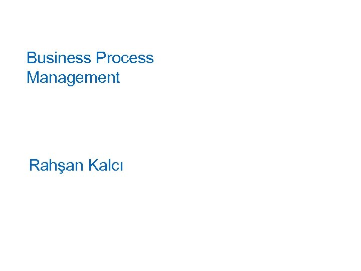 Business Process Management Rahşan Kalcı