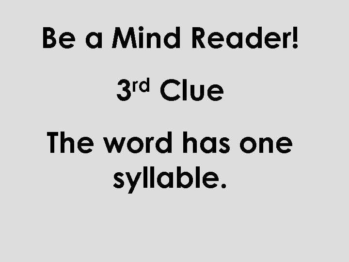 Be a Mind Reader! rd 3 Clue The word has one syllable.