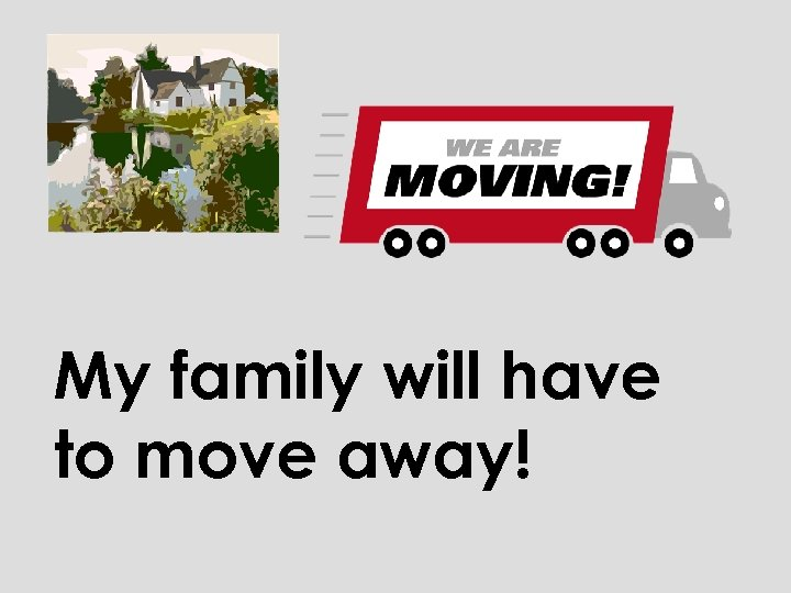 My family will have to move away!