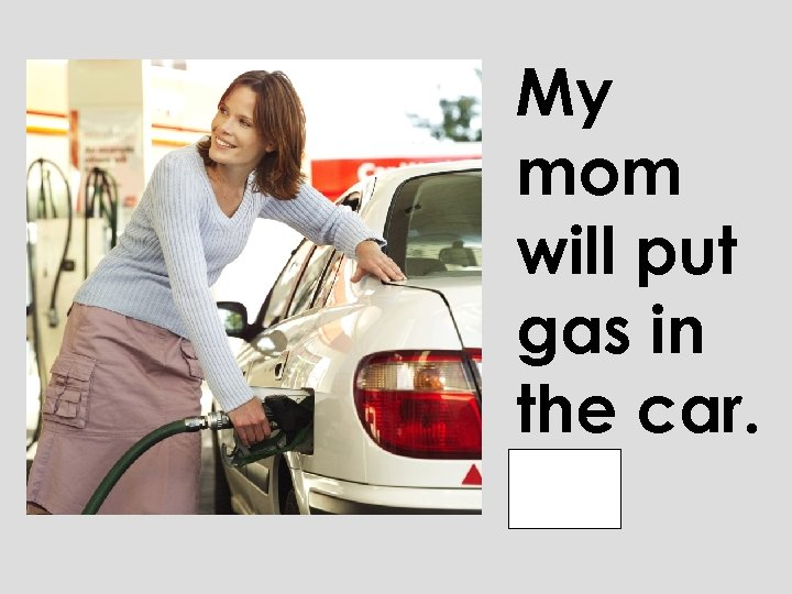 My mom will put gas in the car.