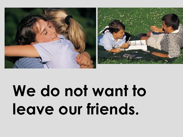 We do not want to leave our friends.