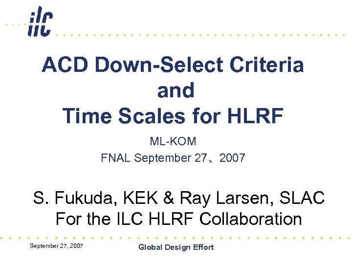 ACD Down-Select Criteria and Time Scales for HLRF ML-KOM FNAL September 27、2007 S. Fukuda,