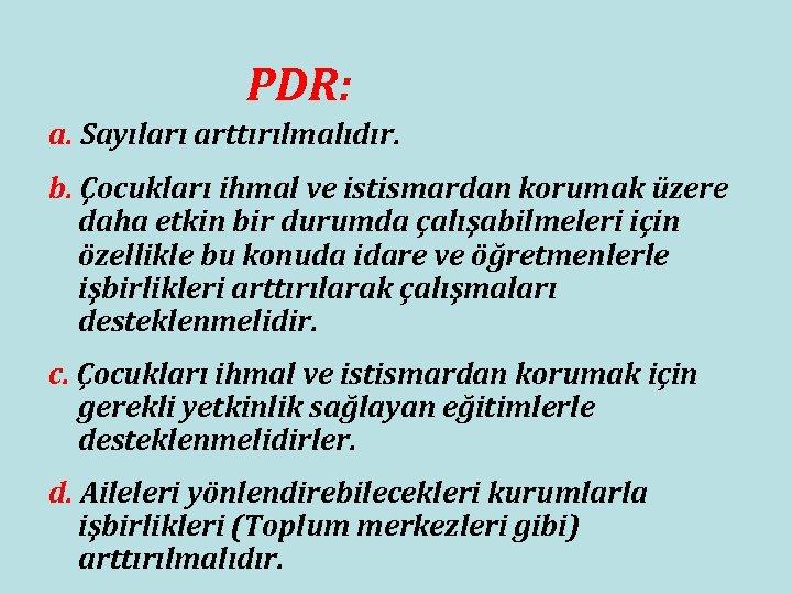 PDR: a. Sayıları arttırılmalıdır. b. Çocukları ihmal ve istismardan korumak üzere daha etkin bir